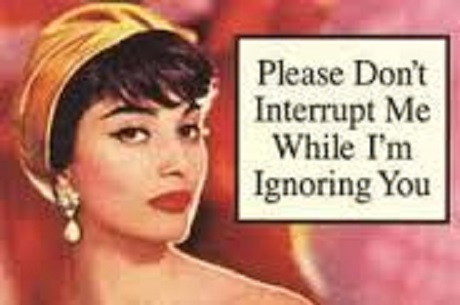 please do not interrupt me while I am ignoring you
